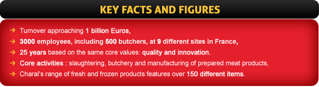 - Turnover approaching 1 billion Euros - 3000 employees, including 500 butchers, at 9 different sites in France - 25 years based on the same core values: quality and innovation - Core activities: slaughter, butchery and manufacturing of prepared meat products - Charal's range of fresh and frozen products features over 150 different items